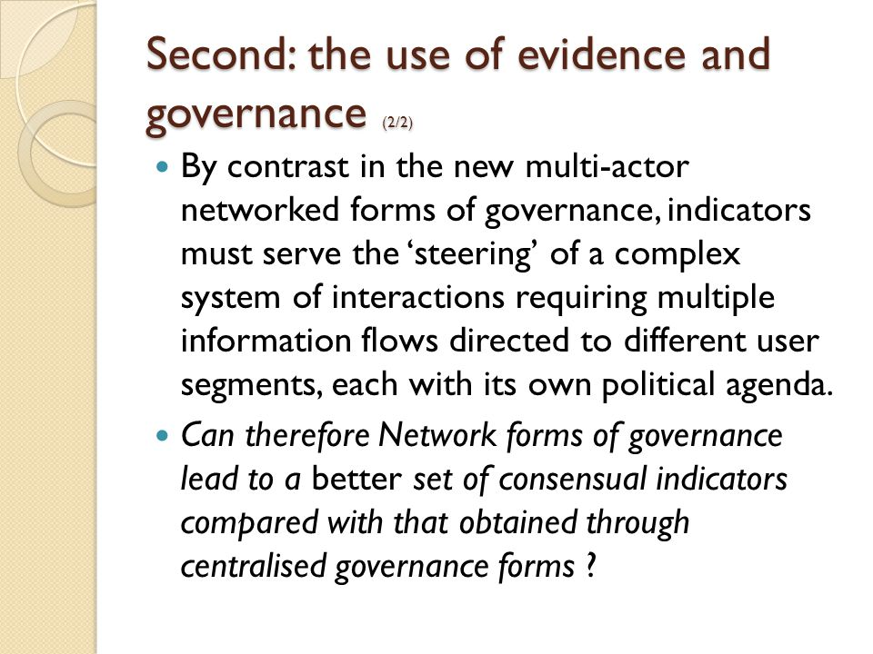 Second: the use of evidence and governance (2/2) By contrast in the new multi-actor networked forms of governance, indicators must serve the 'steering