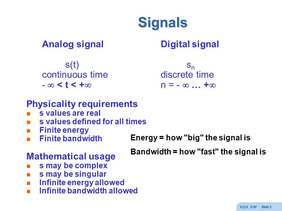 Y(J)S DSP Slide 3 Signals Analog signal s(t) continuous time -  < t < +  Digital signal s n discrete time n = -  … +  Physicality requirements s values are real s values defined for all times Finite energy Finite bandwidth Mathematical usage s may be complex s may be singular Infinite energy allowed Infinite bandwidth allowed Energy = how big the signal is Bandwidth = how fast the signal is