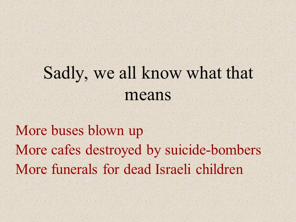 Sadly, we all know what that means More buses blown up More cafes destroyed by suicide-bombers More funerals for dead Israeli children