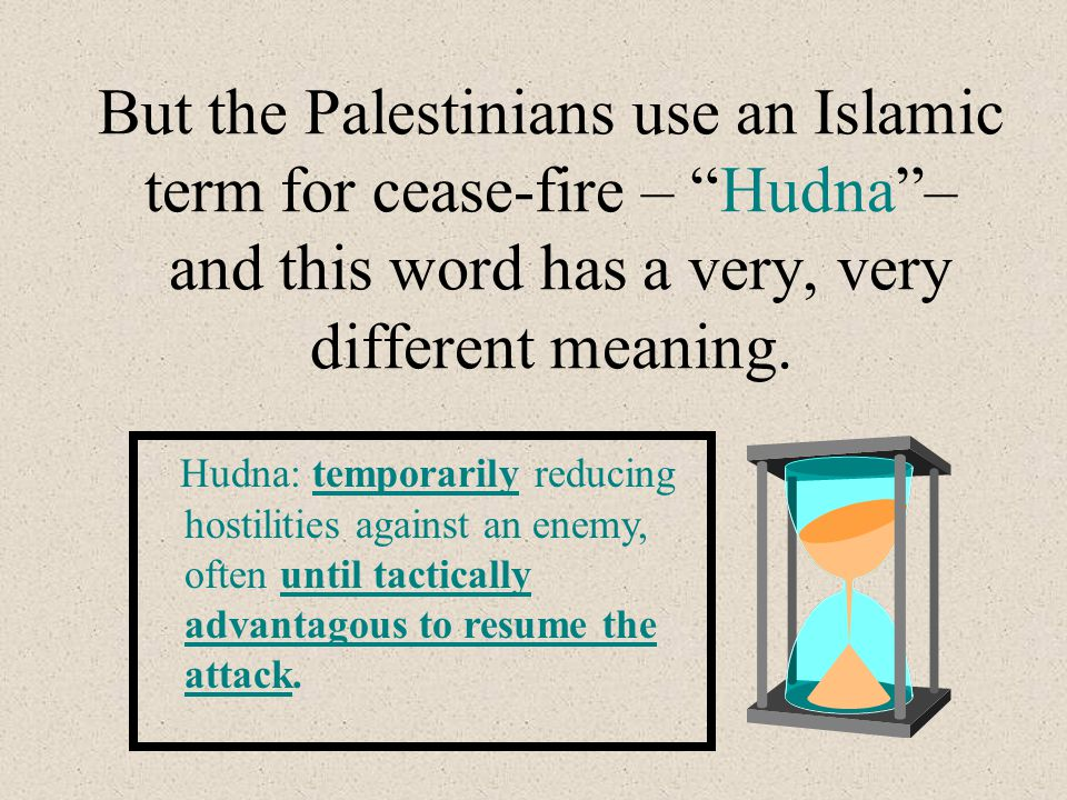 But the Palestinians use an Islamic term for cease-fire – Hudna – and this word has a very, very different meaning.