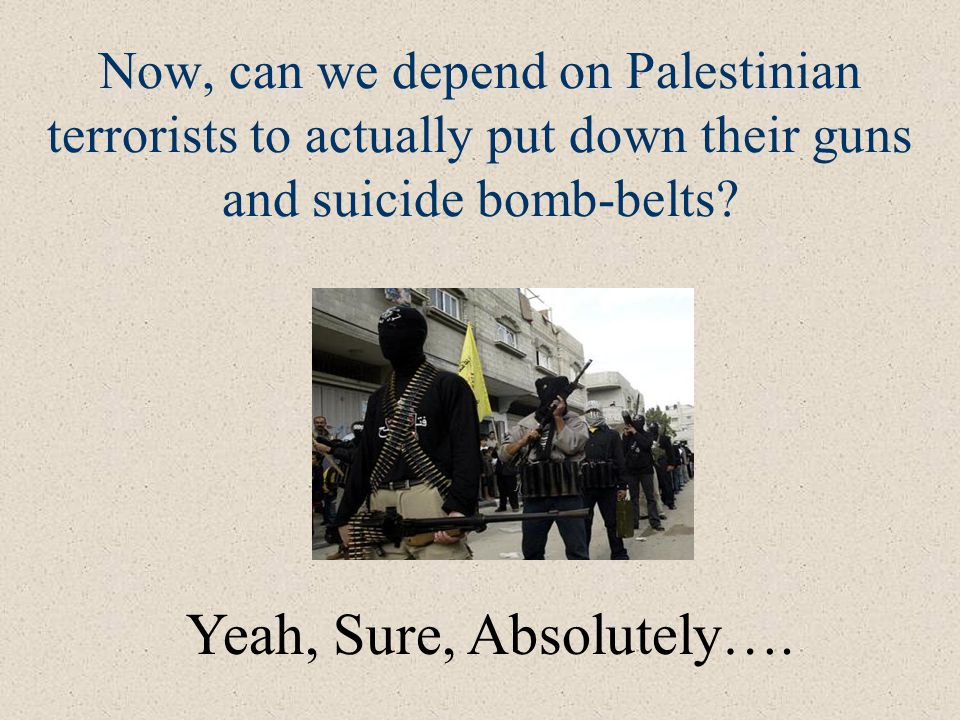 Now, can we depend on Palestinian terrorists to actually put down their guns and suicide bomb-belts.