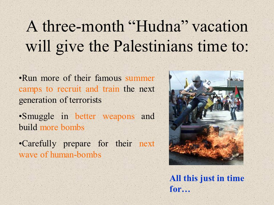 A three-month Hudna vacation will give the Palestinians time to: Run more of their famous summer camps to recruit and train the next generation of terrorists Smuggle in better weapons and build more bombs Carefully prepare for their next wave of human-bombs All this just in time for…