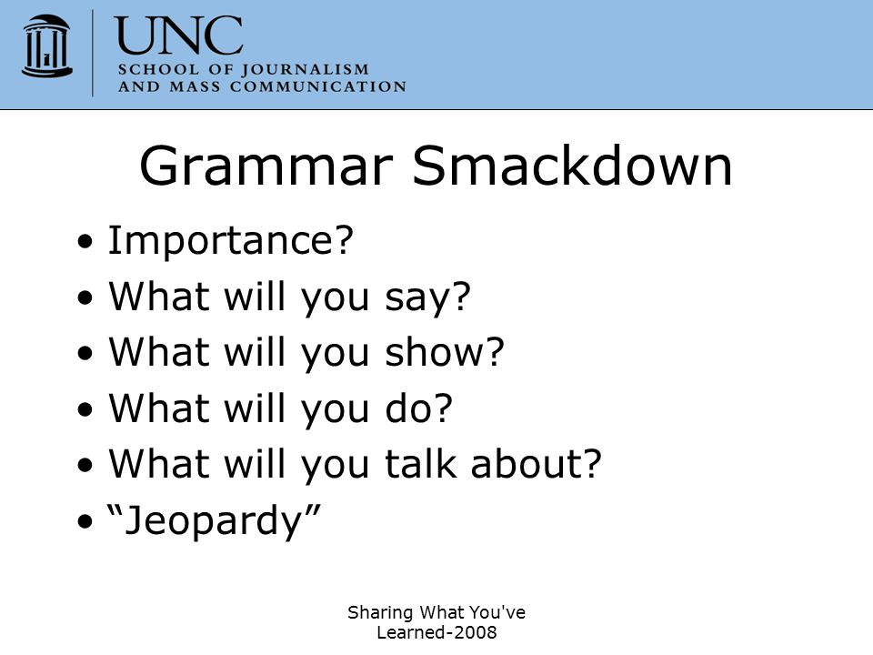 """Sharing What You've Learned-2008 17 Grammar Smackdown Importance? What will you say? What will you show? What will you do? What will you talk about? """""""