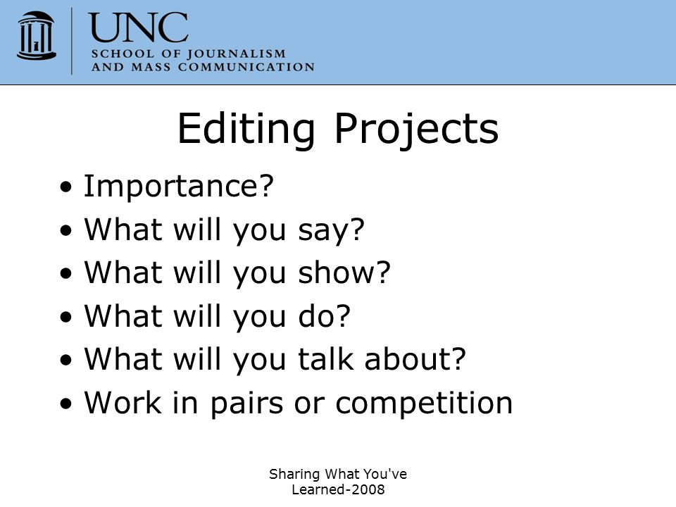 Sharing What You've Learned-2008 22 Editing Projects Importance? What will you say? What will you show? What will you do? What will you talk about? Wo
