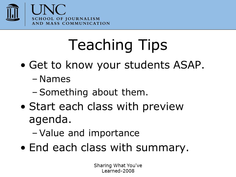Sharing What You've Learned-2008 33 Teaching Tips Get to know your students ASAP. –Names –Something about them. Start each class with preview agenda.