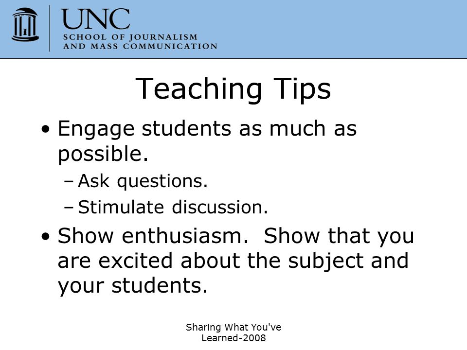 Sharing What You've Learned-2008 34 Teaching Tips Engage students as much as possible. –Ask questions. –Stimulate discussion. Show enthusiasm. Show th