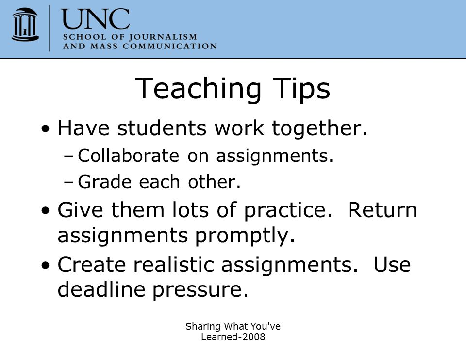 Sharing What You've Learned-2008 35 Teaching Tips Have students work together. –Collaborate on assignments. –Grade each other. Give them lots of pract