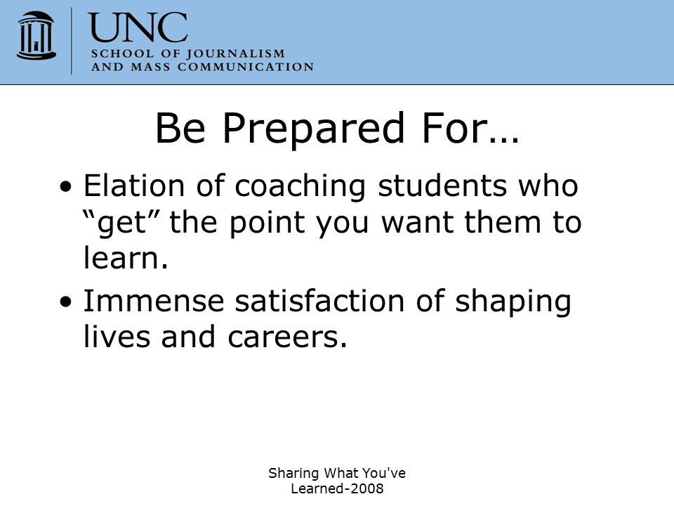 """Sharing What You've Learned-2008 39 Be Prepared For… Elation of coaching students who """"get"""" the point you want them to learn. Immense satisfaction of"""
