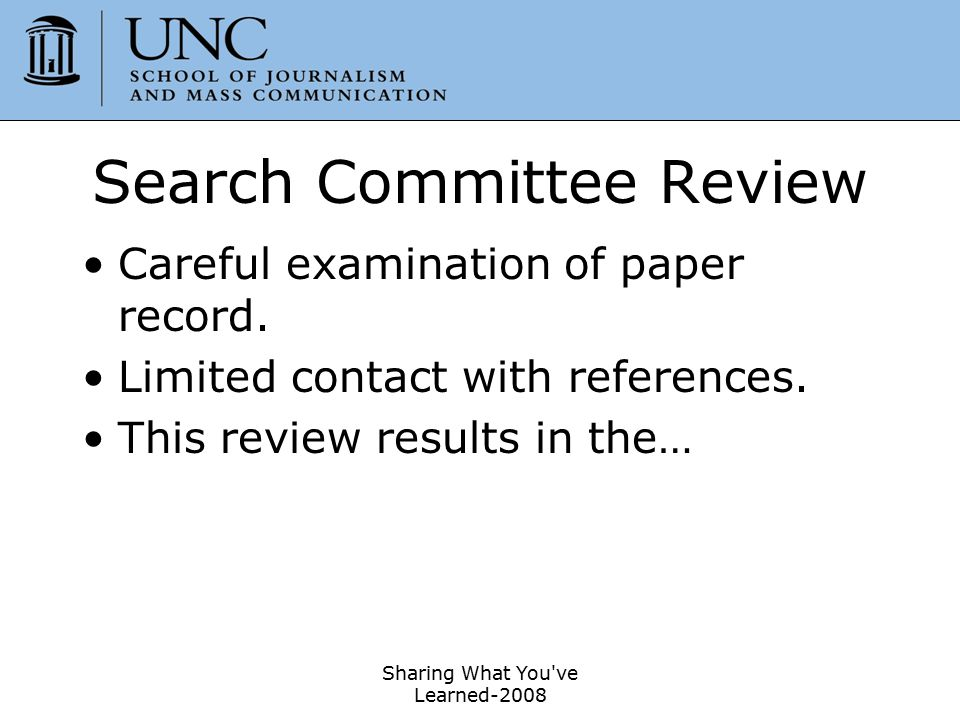 Sharing What You've Learned-2008 45 Search Committee Review Careful examination of paper record. Limited contact with references. This review results