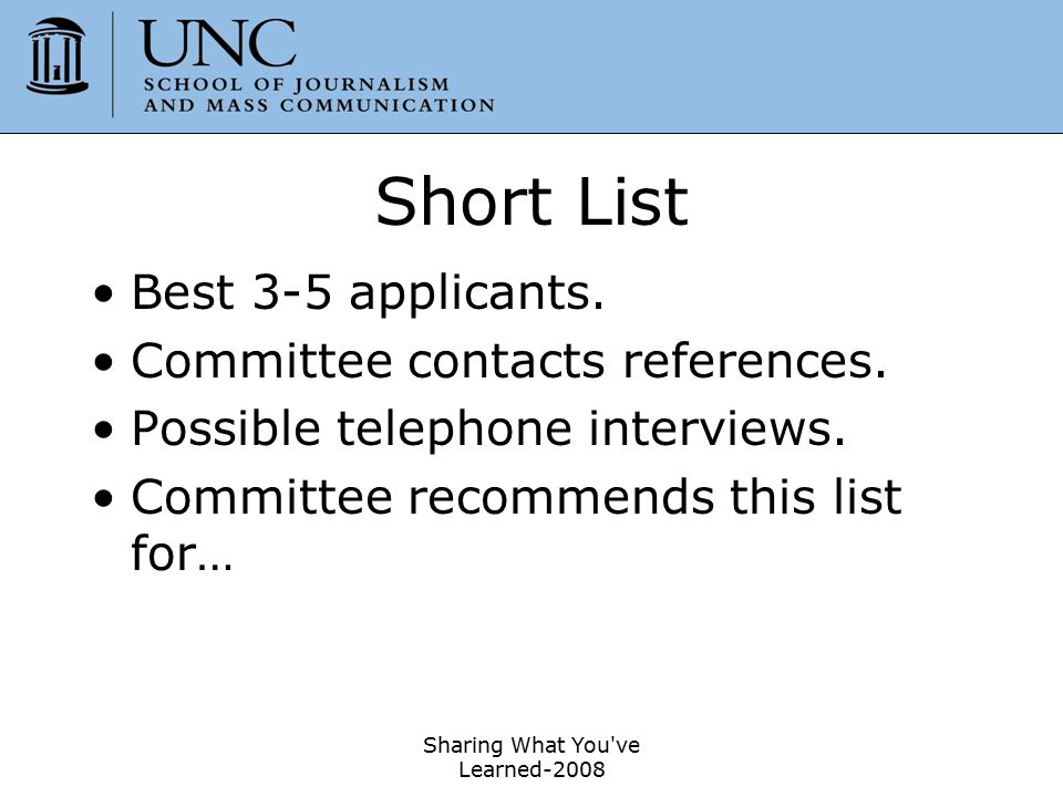 Sharing What You've Learned-2008 46 Short List Best 3-5 applicants. Committee contacts references. Possible telephone interviews. Committee recommends