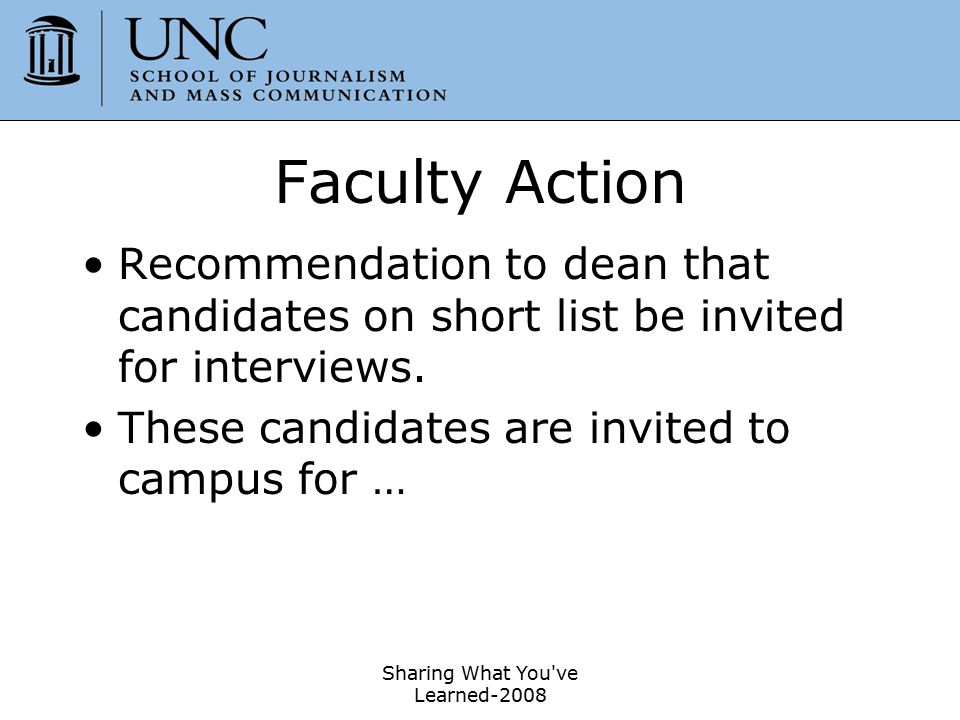 Sharing What You've Learned-2008 47 Faculty Action Recommendation to dean that candidates on short list be invited for interviews. These candidates ar