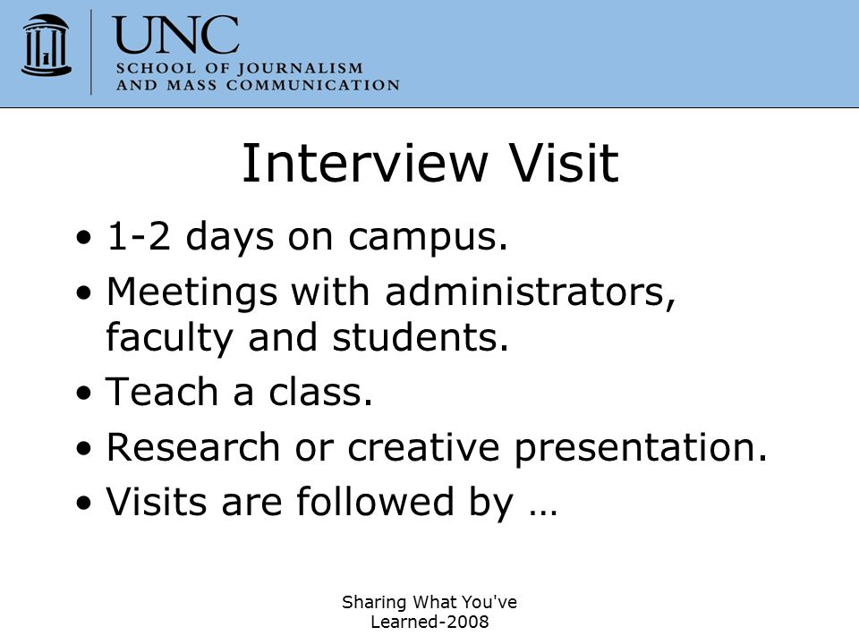 Sharing What You've Learned-2008 48 Interview Visit 1-2 days on campus. Meetings with administrators, faculty and students. Teach a class. Research or