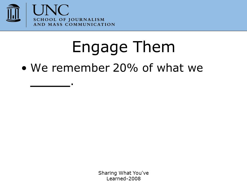 Engage Them We remember 20% of what we hear.50% of what we hear and ____.