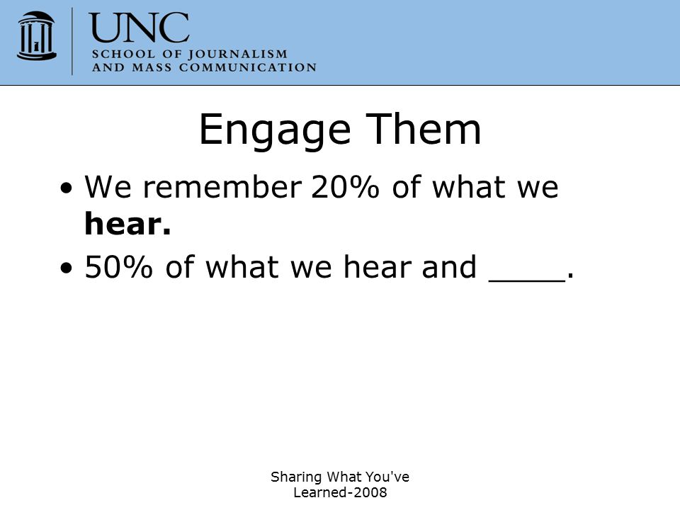 Engage Them We remember 20% of what we hear.50% of what we hear and see.