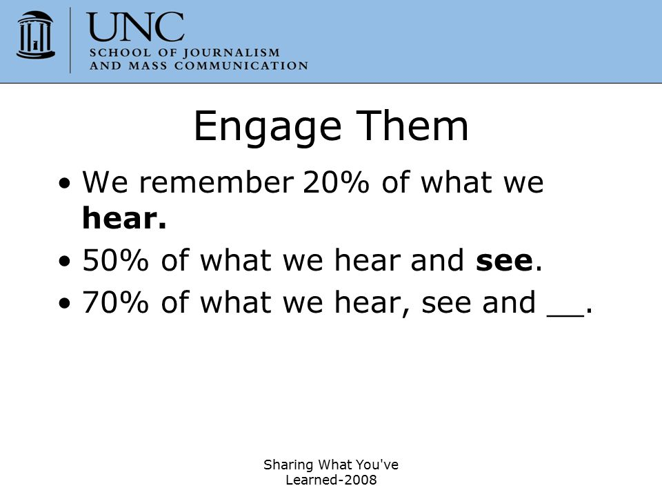 Engage Them We remember 20% of what we hear. 50% of what we hear and see. 70% of what we hear, see and __. Sharing What You've Learned-2008 9