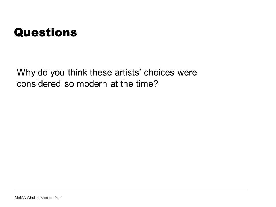 Questions Why do you think these artists' choices were considered so modern at the time? MoMA What is Modern Art?