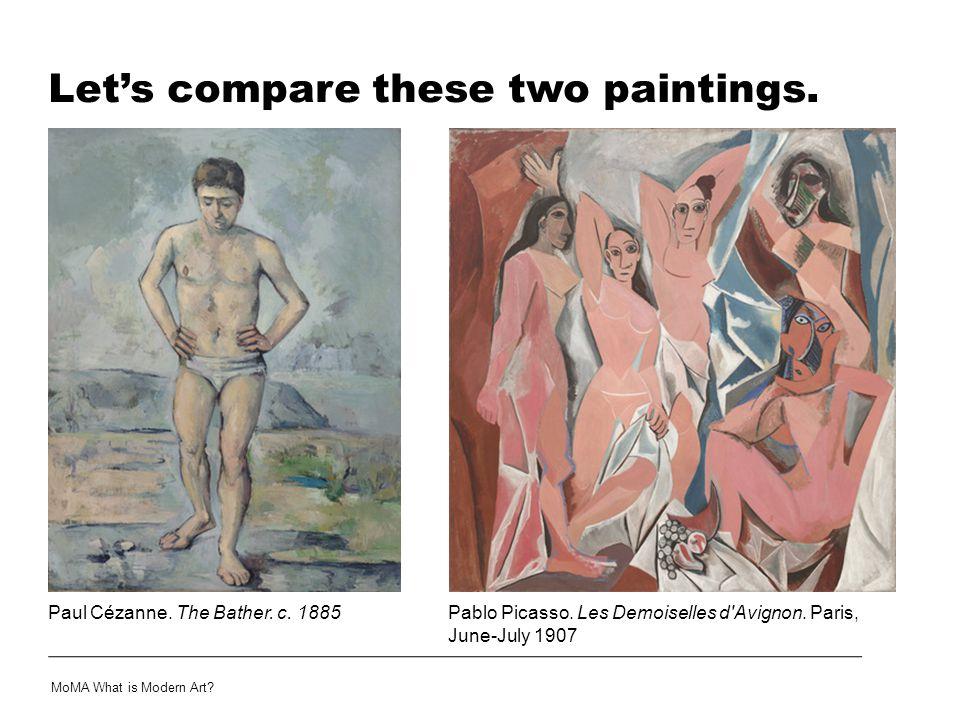 Let's compare these two paintings. Paul Cézanne. The Bather. c. 1885 MoMA What is Modern Art? Pablo Picasso. Les Demoiselles d'Avignon. Paris, June-Ju