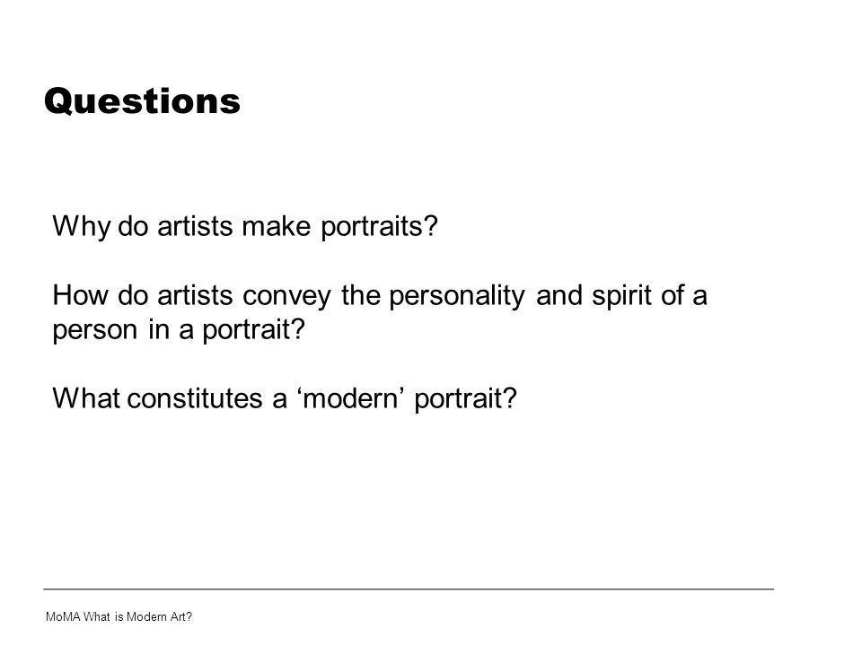 Questions Why do artists make portraits? How do artists convey the personality and spirit of a person in a portrait? What constitutes a 'modern' portr