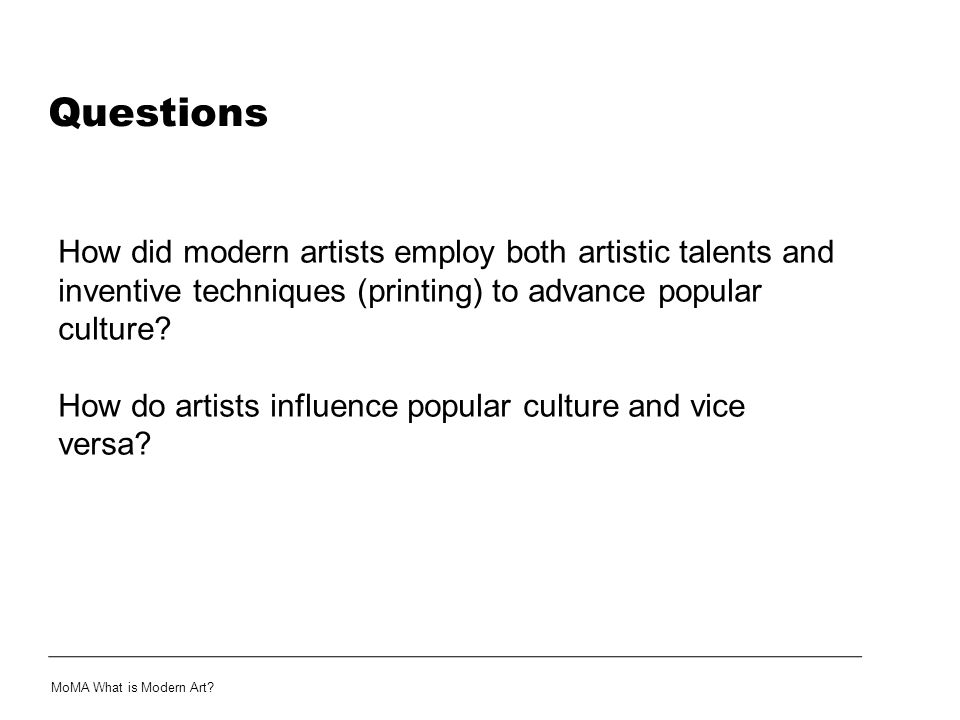 Questions How did modern artists employ both artistic talents and inventive techniques (printing) to advance popular culture? How do artists influence