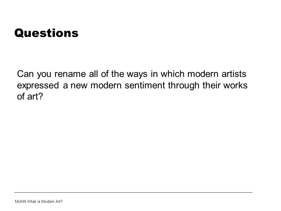 Questions Can you rename all of the ways in which modern artists expressed a new modern sentiment through their works of art? MoMA What is Modern Art?