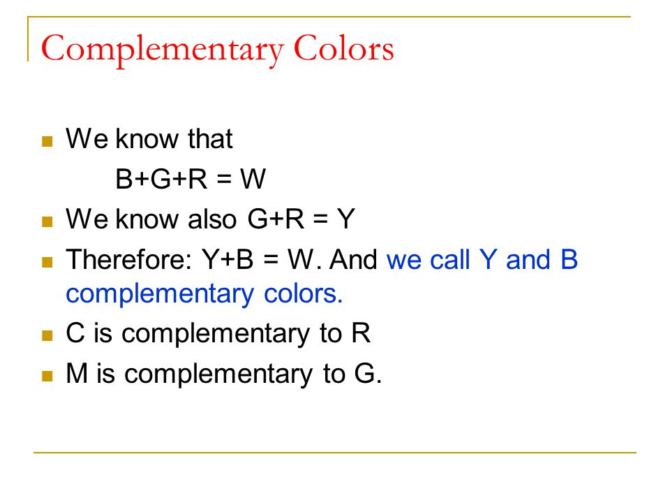 Complementary Colors We know that B+G+R = W We know also G+R = Y Therefore: Y+B = W.