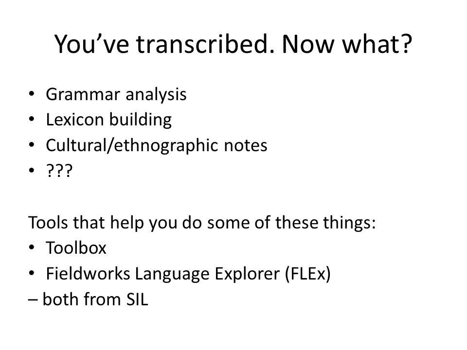 You've transcribed. Now what. Grammar analysis Lexicon building Cultural/ethnographic notes .