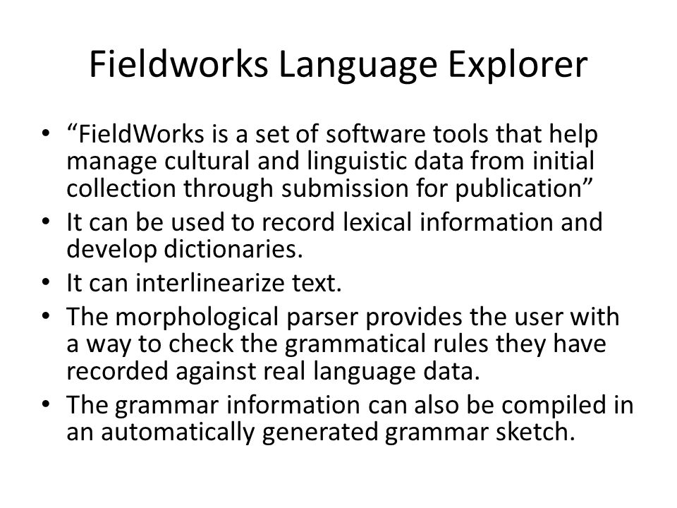 Fieldworks Language Explorer FieldWorks is a set of software tools that help manage cultural and linguistic data from initial collection through submission for publication It can be used to record lexical information and develop dictionaries.