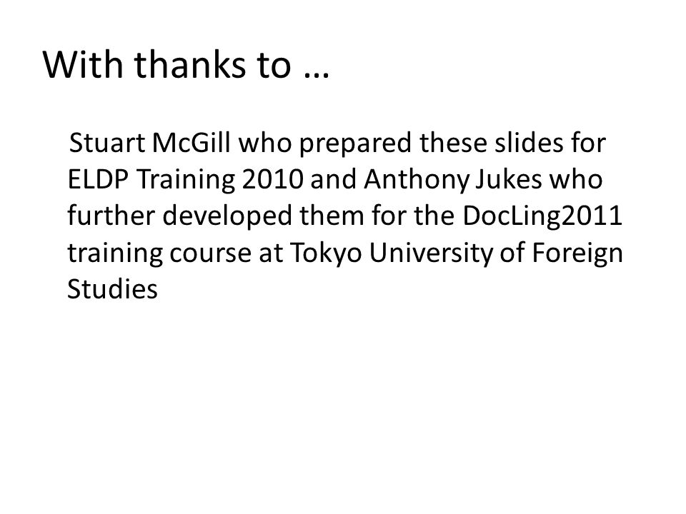 With thanks to … Stuart McGill who prepared these slides for ELDP Training 2010 and Anthony Jukes who further developed them for the DocLing2011 train