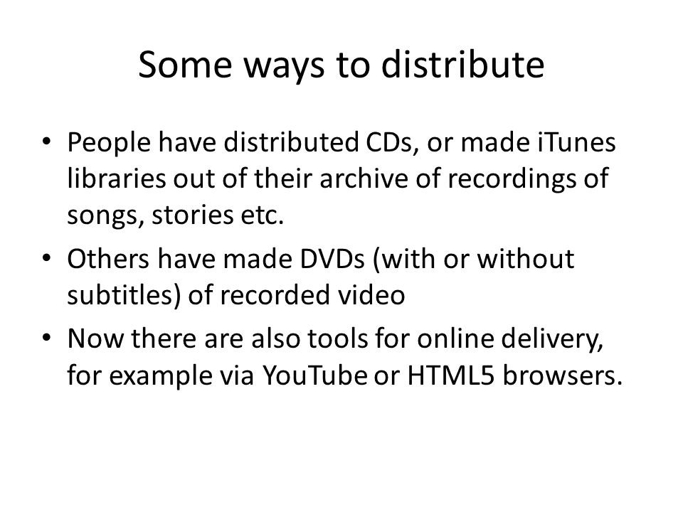 Some ways to distribute People have distributed CDs, or made iTunes libraries out of their archive of recordings of songs, stories etc.
