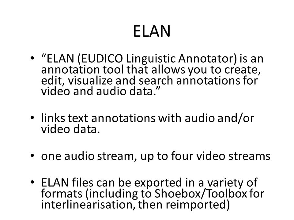 ELAN ELAN (EUDICO Linguistic Annotator) is an annotation tool that allows you to create, edit, visualize and search annotations for video and audio data. links text annotations with audio and/or video data.
