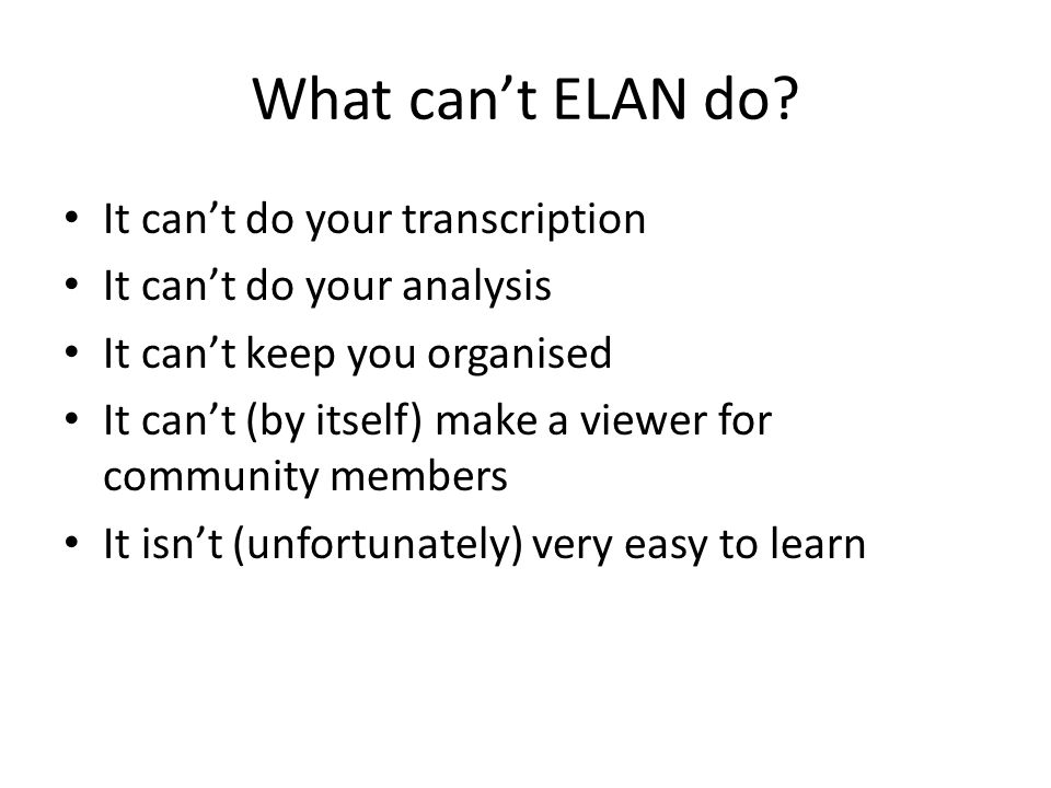 What can't ELAN do? It can't do your transcription It can't do your analysis It can't keep you organised It can't (by itself) make a viewer for commun
