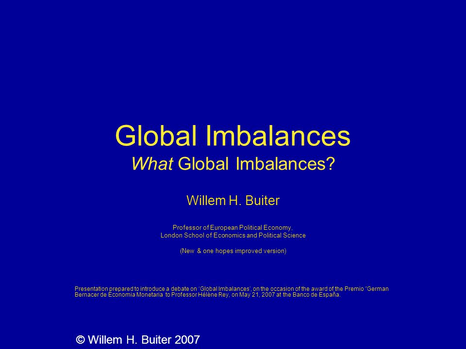 Global Imbalances What Global Imbalances? Willem H. Buiter Professor of European Political Economy, London School of Economics and Political Science (