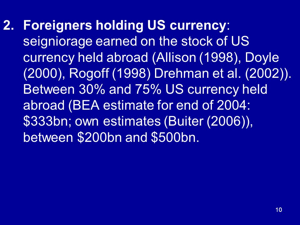 10 2.Foreigners holding US currency: seigniorage earned on the stock of US currency held abroad (Allison (1998), Doyle (2000), Rogoff (1998) Drehman et al.