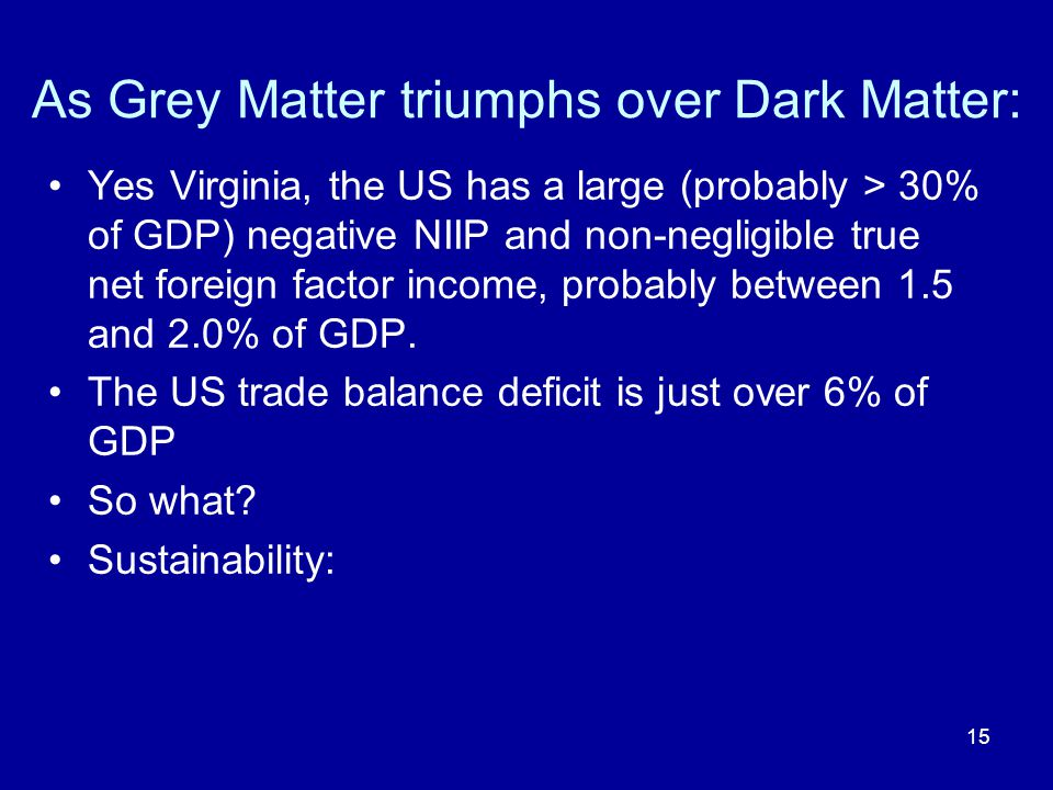 15 As Grey Matter triumphs over Dark Matter: Yes Virginia, the US has a large (probably > 30% of GDP) negative NIIP and non-negligible true net foreig