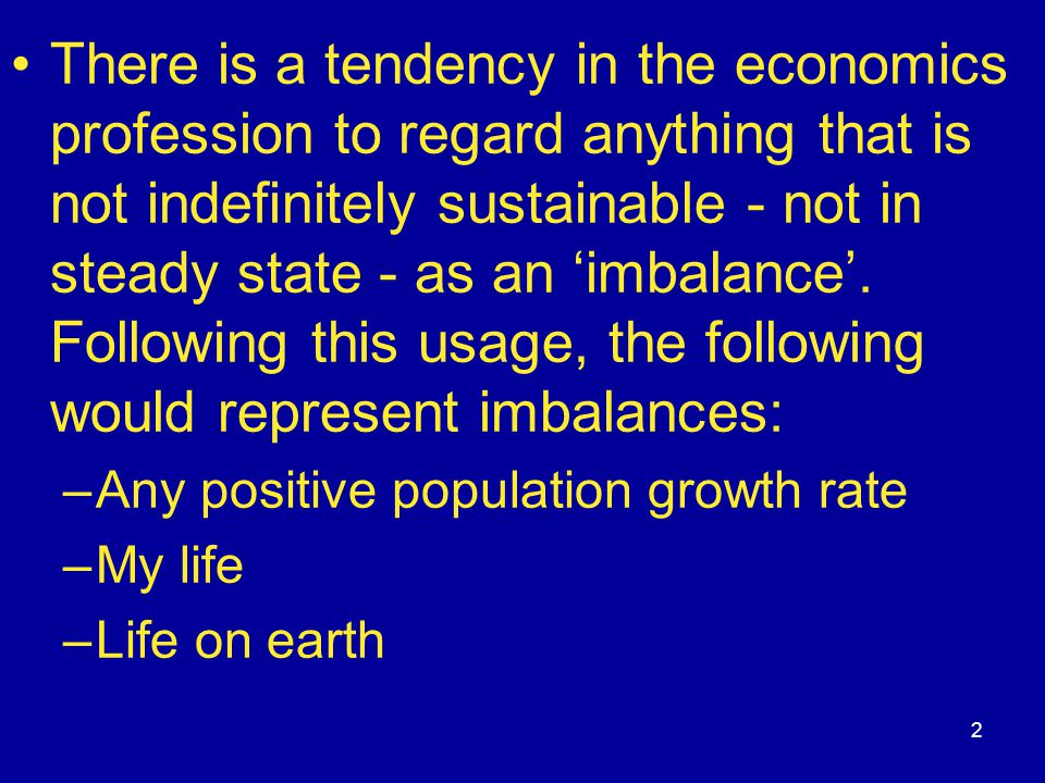 2 There is a tendency in the economics profession to regard anything that is not indefinitely sustainable - not in steady state - as an 'imbalance'. F