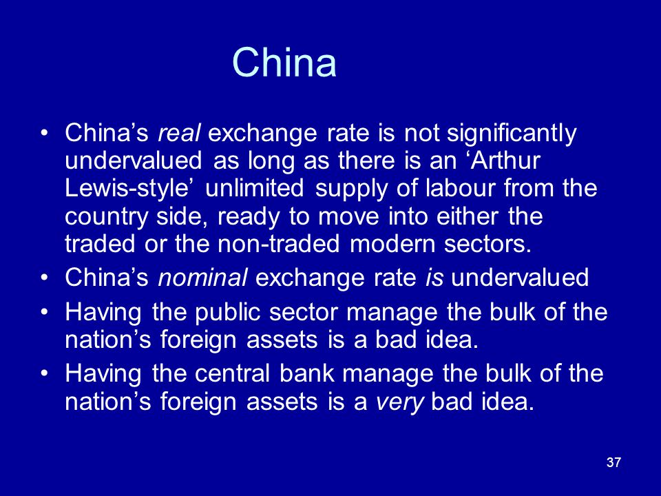 37 China China's real exchange rate is not significantly undervalued as long as there is an 'Arthur Lewis-style' unlimited supply of labour from the c