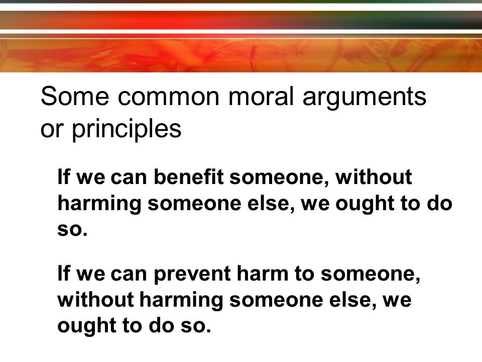 Some common moral arguments or principles It is wrong to use people as means to other people's ends.