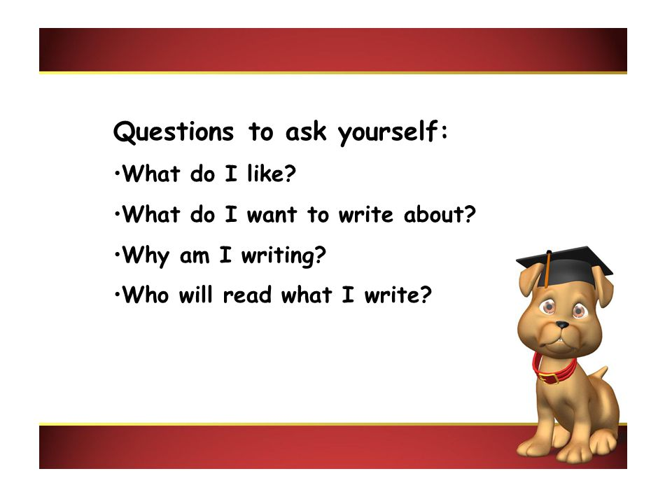 Questions to ask yourself: What do I like? What do I want to write about? Why am I writing? Who will read what I write?
