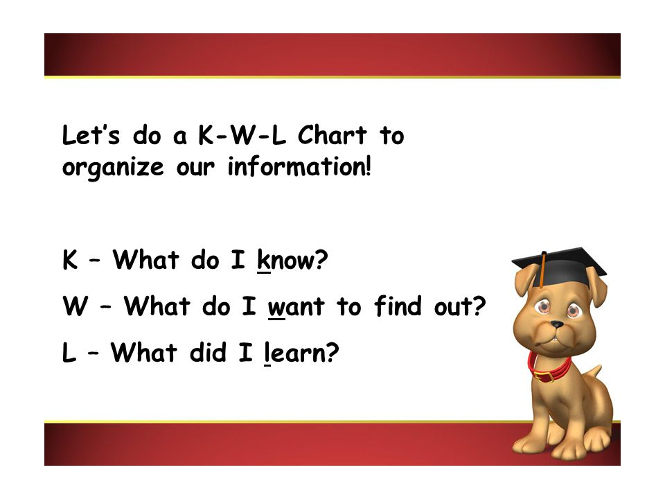 Let's do a K-W-L Chart to organize our information! K – What do I know? W – What do I want to find out? L – What did I learn?