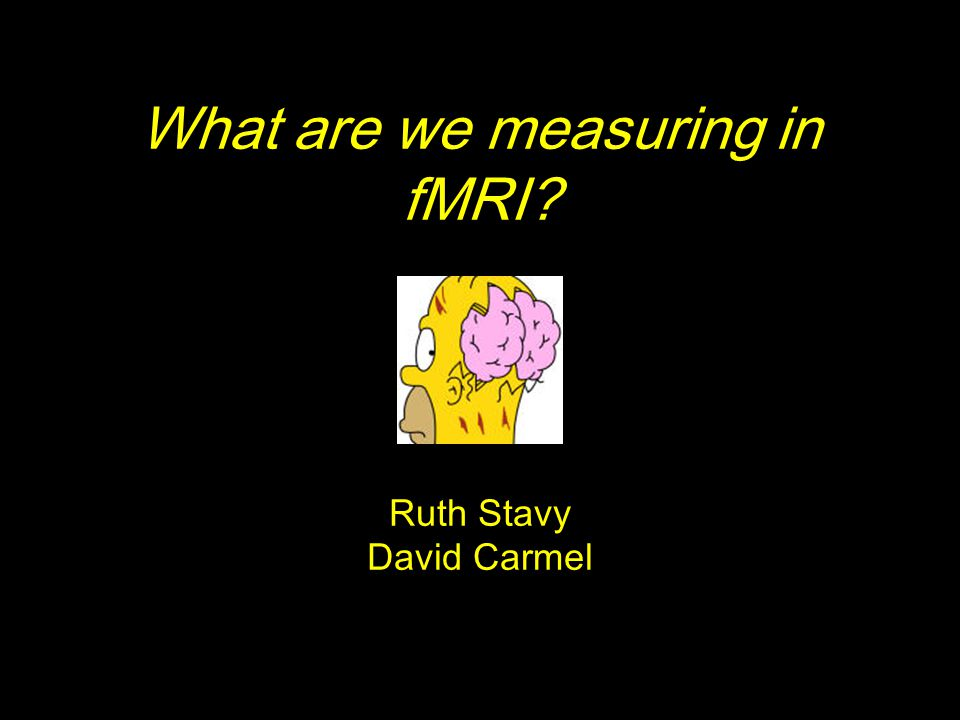 What are we measuring in fMRI? Ruth Stavy David Carmel