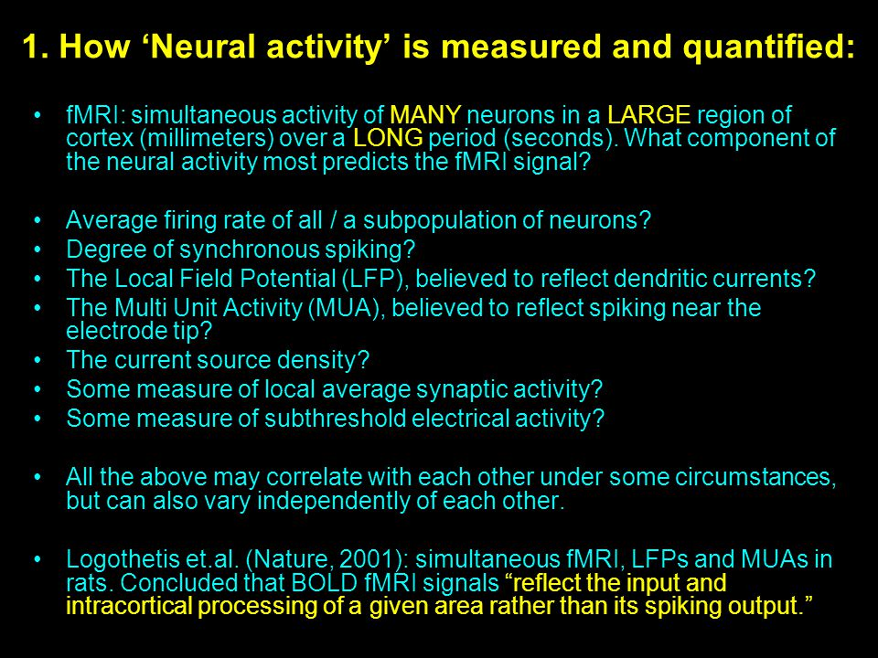 1. How 'Neural activity' is measured and quantified: fMRI: simultaneous activity of MANY neurons in a LARGE region of cortex (millimeters) over a LONG
