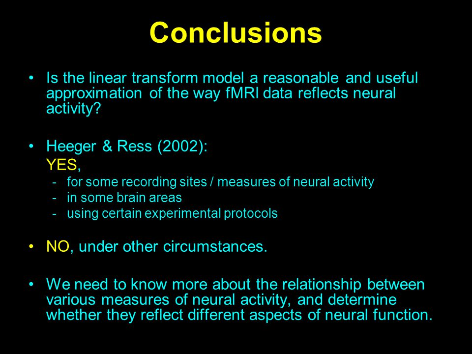 Conclusions Is the linear transform model a reasonable and useful approximation of the way fMRI data reflects neural activity? Heeger & Ress (2002): Y