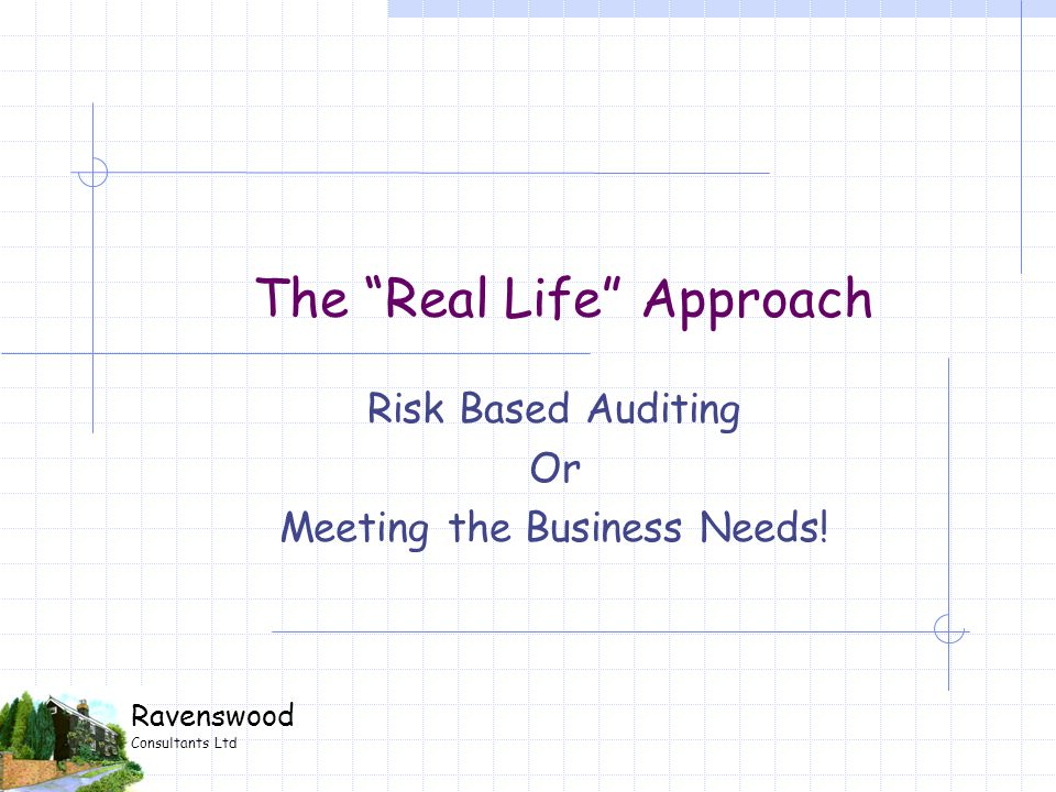 Ravenswood Consultants Ltd The Real Life Approach Risk Based Auditing Or Meeting the Business Needs!