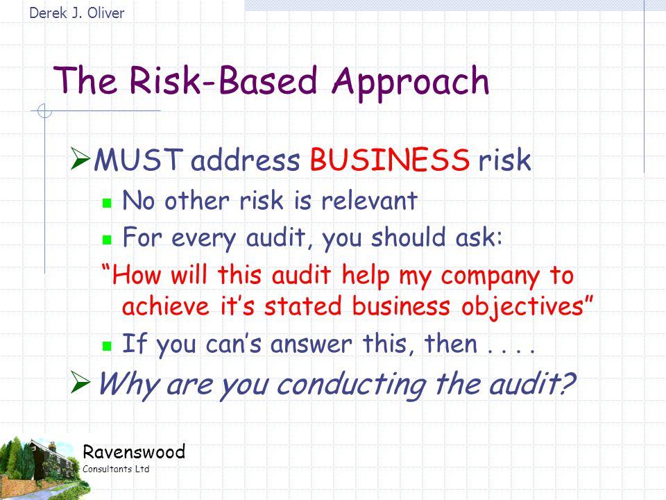 Derek J. Oliver Ravenswood Consultants Ltd The Risk-Based Approach  MUST address BUSINESS risk No other risk is relevant For every audit, you should