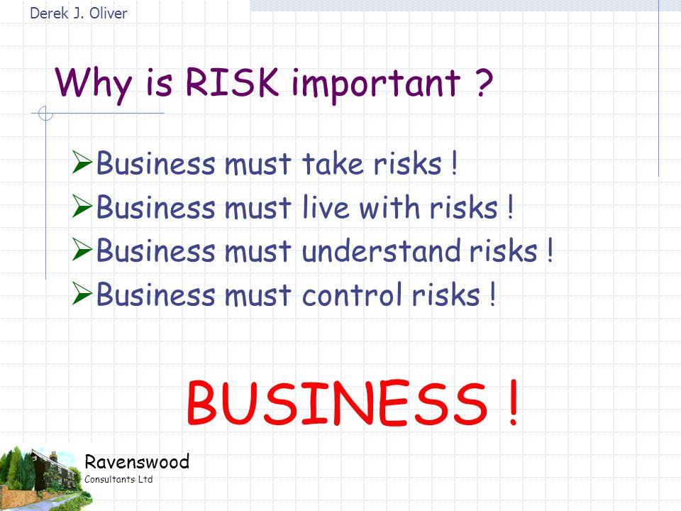 Derek J. Oliver Ravenswood Consultants Ltd Why is RISK important ?  Business must take risks !  Business must live with risks !  Business must unde