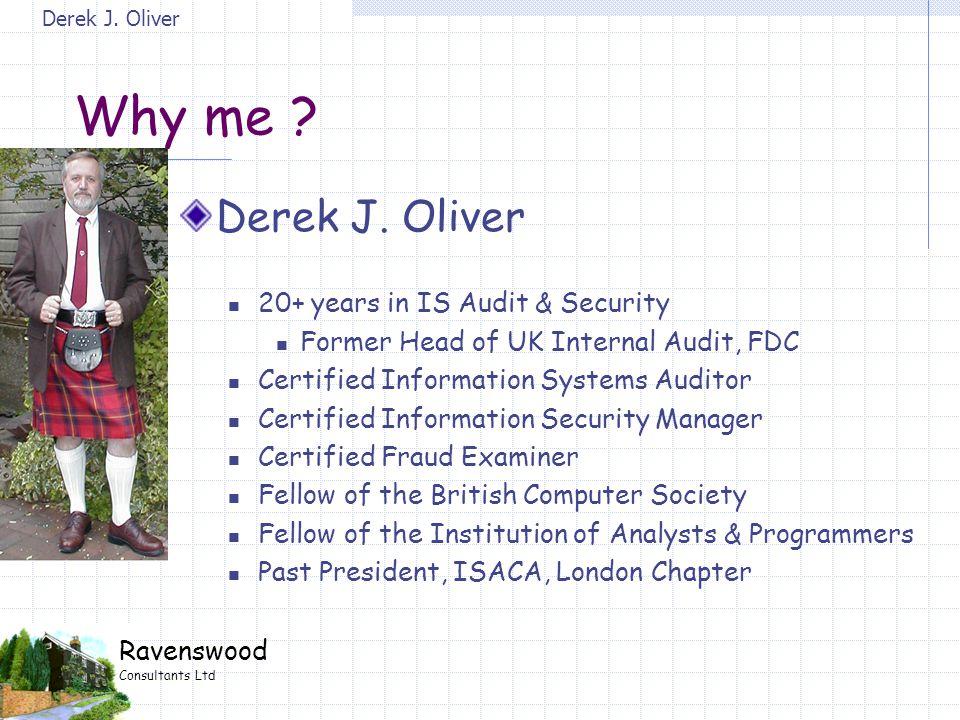 Derek J. Oliver Ravenswood Consultants Ltd Derek J. Oliver 20+ years in IS Audit & Security Former Head of UK Internal Audit, FDC Certified Informatio