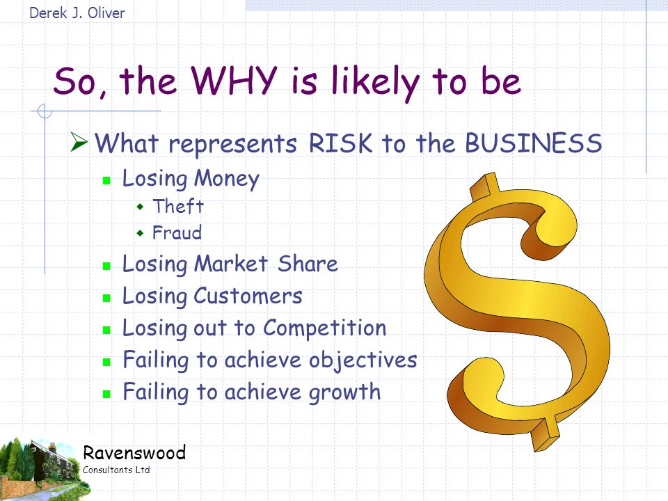 Derek J. Oliver Ravenswood Consultants Ltd So, the WHY is likely to be  What represents RISK to the BUSINESS Losing Money  Theft  Fraud Losing Mark