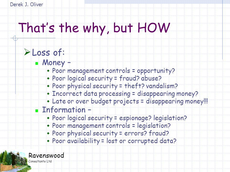 Derek J. Oliver Ravenswood Consultants Ltd That's the why, but HOW  Loss of: Money –  Poor management controls = opportunity?  Poor logical securit