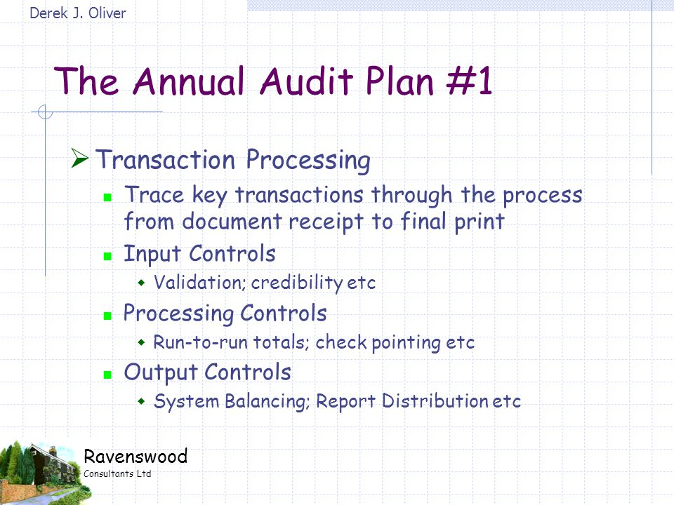Derek J. Oliver Ravenswood Consultants Ltd The Annual Audit Plan #1  Transaction Processing Trace key transactions through the process from document