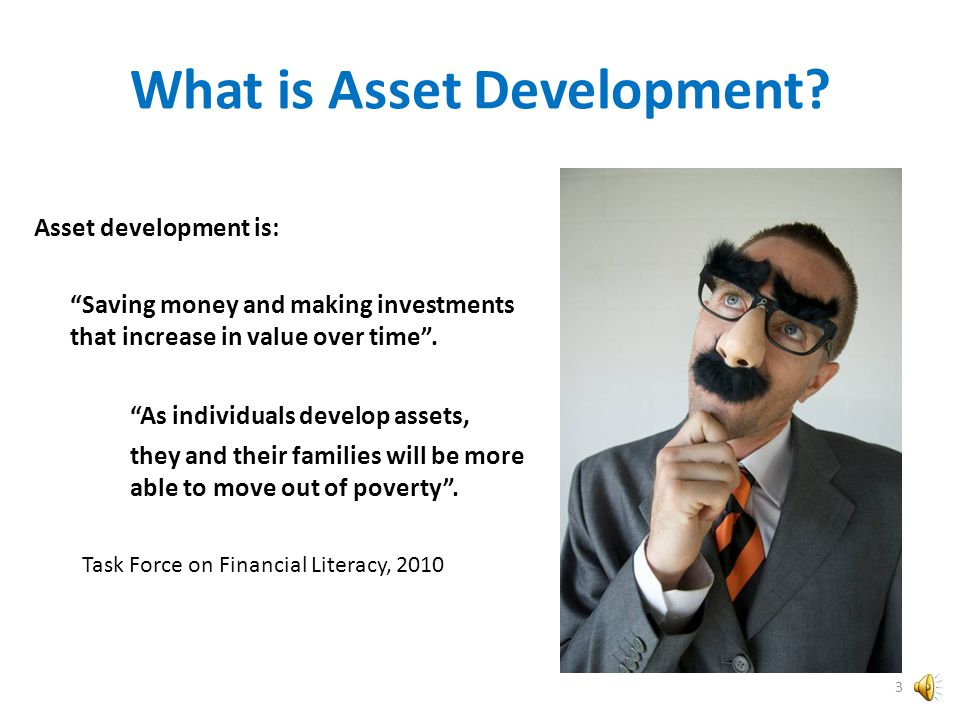 What is Asset Development? Asset Development is buying a home, investing in a business, learning a new skill or putting aside money in a savings accou
